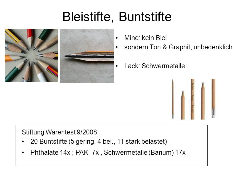 Bleistifte, Buntstifte Mine: kein Blei sondern Ton & Graphit, unbedenklich Lack: Schwermetalle Stiftung Warentest 9/2008 20 Buntstifte (5 gering, 4 bel., 11 stark belastet) Phthalate 14x ; PAK 7x, Schwermetalle (Barium) 17x