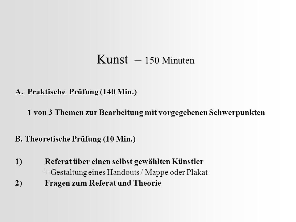 Kunst – 150 Minuten A. Praktische Prüfung (140 Min.) 1 von 3 Themen zur Bearbeitung mit vorgegebenen Schwerpunkten B. Theoretische Prüfung (10 Min.) 1