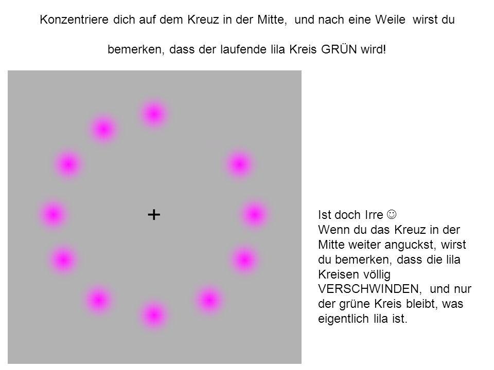 Konzentriere dich auf dem Kreuz in der Mitte, und nach eine Weile wirst du bemerken, dass der laufende lila Kreis GRÜN wird! Ist doch Irre Wenn du das