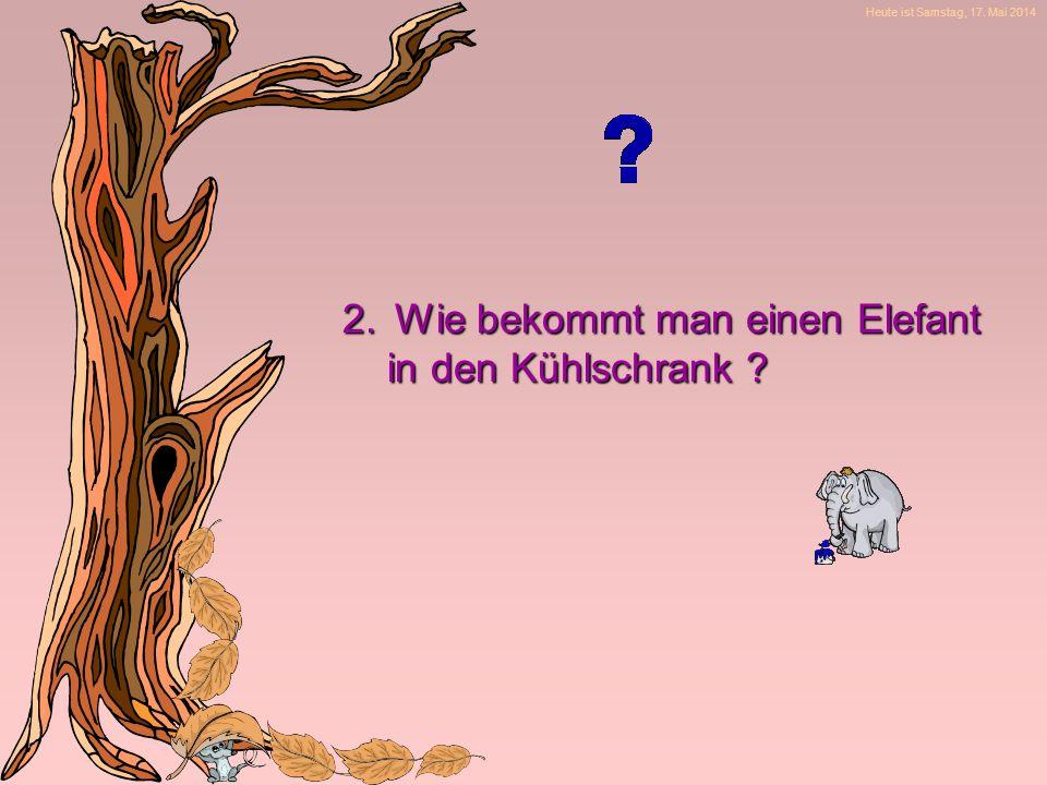 Heute ist Samstag, 17. Mai 2014 2.Wie bekommt man einen Elefant in den Kühlschrank .