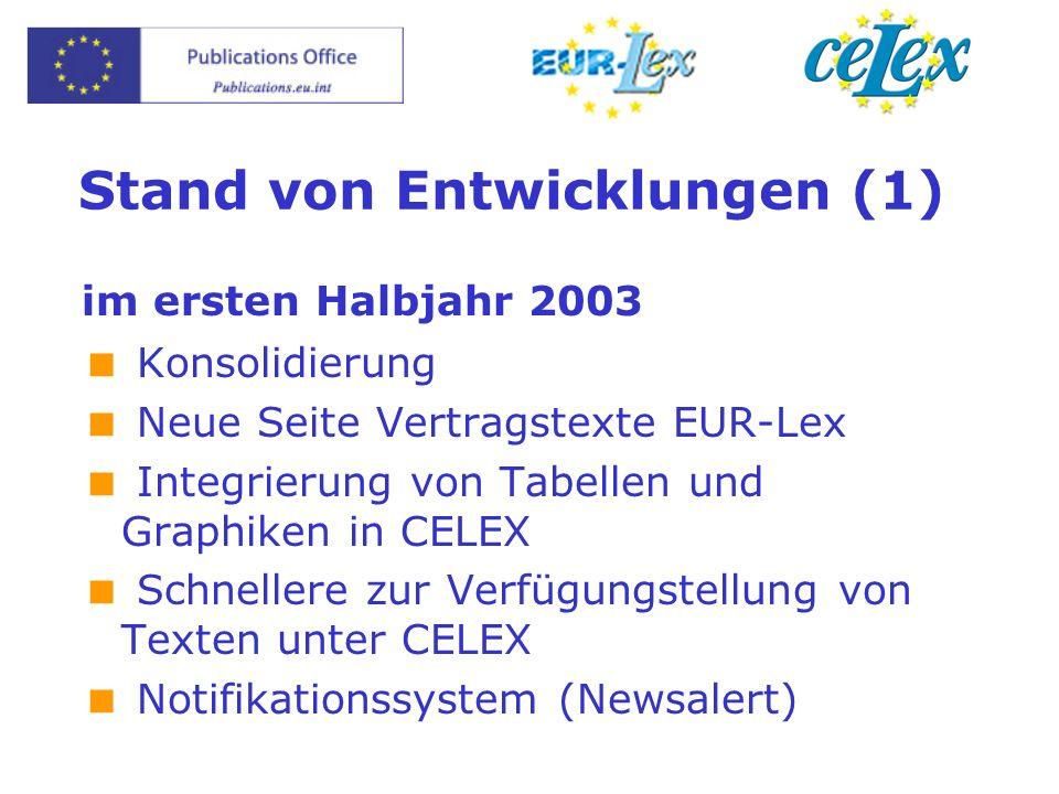Stand von Entwicklungen (1) im ersten Halbjahr 2003 Konsolidierung Neue Seite Vertragstexte EUR-Lex Integrierung von Tabellen und Graphiken in CELEX Schnellere zur Verfügungstellung von Texten unter CELEX Notifikationssystem (Newsalert)