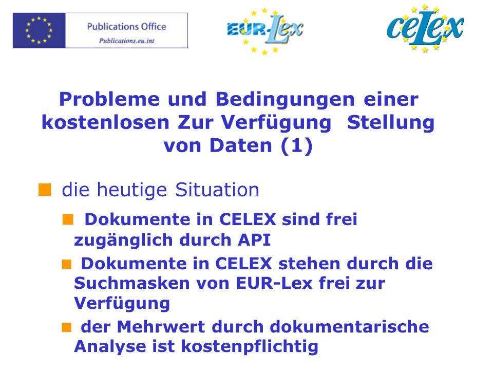 Probleme und Bedingungen einer kostenlosen Zur Verfügung Stellung von Daten (1) die heutige Situation Dokumente in CELEX sind frei zugänglich durch API Dokumente in CELEX stehen durch die Suchmasken von EUR-Lex frei zur Verfügung der Mehrwert durch dokumentarische Analyse ist kostenpflichtig
