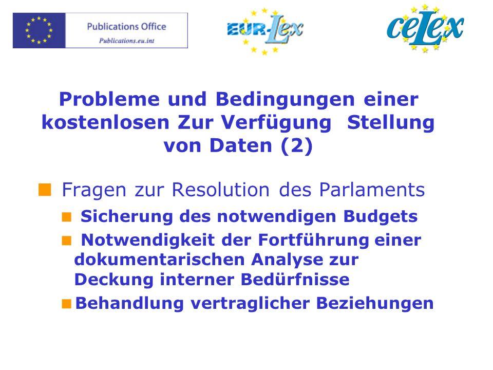 Probleme und Bedingungen einer kostenlosen Zur Verfügung Stellung von Daten (2) Fragen zur Resolution des Parlaments Sicherung des notwendigen Budgets Notwendigkeit der Fortführung einer dokumentarischen Analyse zur Deckung interner Bedürfnisse Behandlung vertraglicher Beziehungen