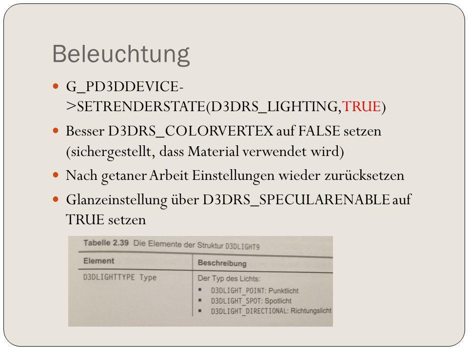 Beleuchtung G_PD3DDEVICE- >SETRENDERSTATE(D3DRS_LIGHTING,TRUE) Besser D3DRS_COLORVERTEX auf FALSE setzen (sichergestellt, dass Material verwendet wird) Nach getaner Arbeit Einstellungen wieder zurücksetzen Glanzeinstellung über D3DRS_SPECULARENABLE auf TRUE setzen