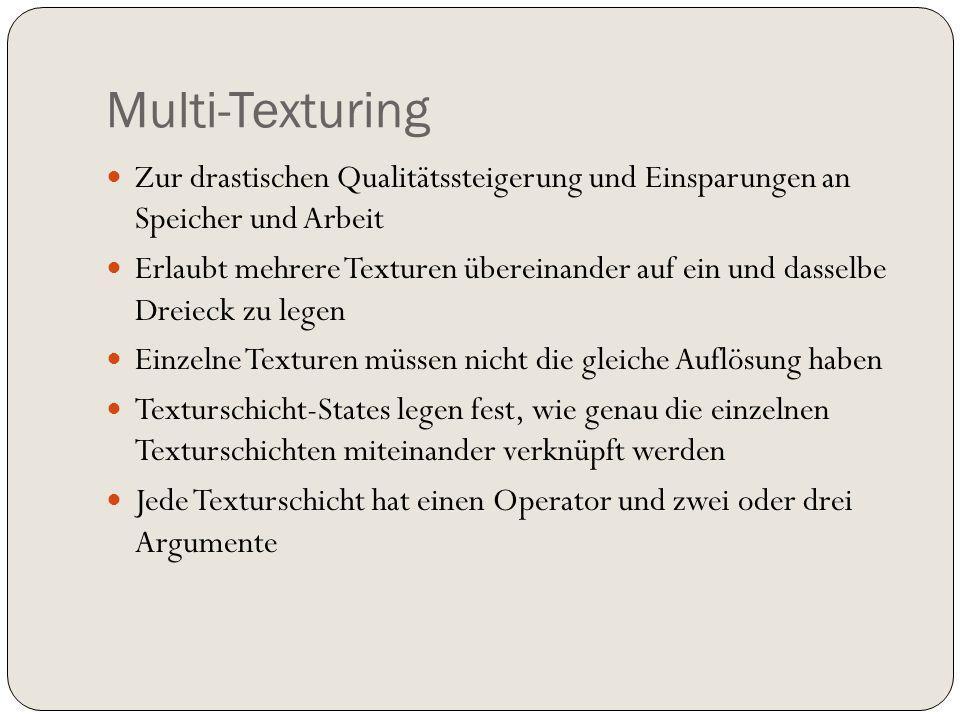 Multi-Texturing Zur drastischen Qualitätssteigerung und Einsparungen an Speicher und Arbeit Erlaubt mehrere Texturen übereinander auf ein und dasselbe Dreieck zu legen Einzelne Texturen müssen nicht die gleiche Auflösung haben Texturschicht-States legen fest, wie genau die einzelnen Texturschichten miteinander verknüpft werden Jede Texturschicht hat einen Operator und zwei oder drei Argumente