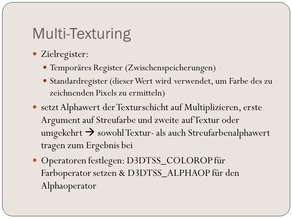 Zielregister: Temporäres Register (Zwischenspeicherungen) Standardregister (dieser Wert wird verwendet, um Farbe des zu zeichnenden Pixels zu ermitteln) setzt Alphawert der Texturschicht auf Multiplizieren, erste Argument auf Streufarbe und zweite auf Textur oder umgekehrt sowohl Textur- als auch Streufarbenalphawert tragen zum Ergebnis bei Operatoren festlegen: D3DTSS_COLOROP für Farboperator setzen & D3DTSS_ALPHAOP für den Alphaoperator