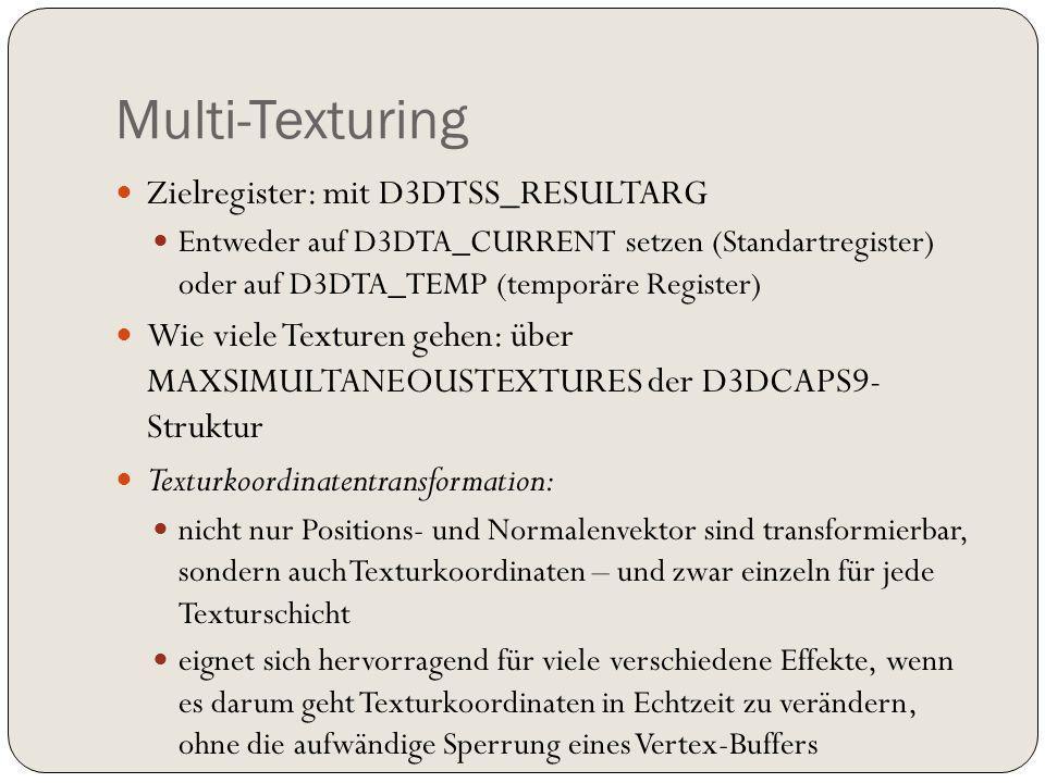 Multi-Texturing Zielregister: mit D3DTSS_RESULTARG Entweder auf D3DTA_CURRENT setzen (Standartregister) oder auf D3DTA_TEMP (temporäre Register) Wie viele Texturen gehen: über MAXSIMULTANEOUSTEXTURES der D3DCAPS9- Struktur Texturkoordinatentransformation: nicht nur Positions- und Normalenvektor sind transformierbar, sondern auch Texturkoordinaten – und zwar einzeln für jede Texturschicht eignet sich hervorragend für viele verschiedene Effekte, wenn es darum geht Texturkoordinaten in Echtzeit zu verändern, ohne die aufwändige Sperrung eines Vertex-Buffers