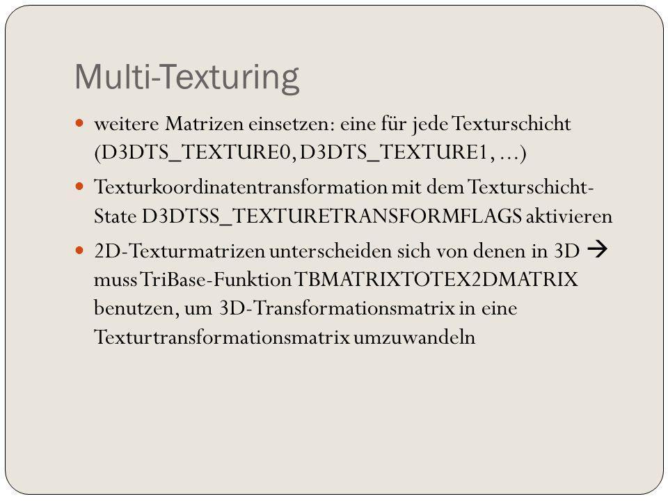 Multi-Texturing weitere Matrizen einsetzen: eine für jede Texturschicht (D3DTS_TEXTURE0, D3DTS_TEXTURE1,...) Texturkoordinatentransformation mit dem Texturschicht- State D3DTSS_TEXTURETRANSFORMFLAGS aktivieren 2D-Texturmatrizen unterscheiden sich von denen in 3D muss TriBase-Funktion TBMATRIXTOTEX2DMATRIX benutzen, um 3D-Transformationsmatrix in eine Texturtransformationsmatrix umzuwandeln