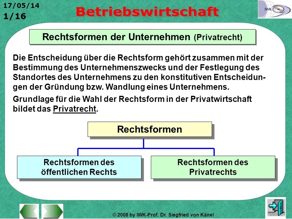 © 2008 by IWK-Prof. Dr. Siegfried von Känel 17/05/14 1/16 Rechtsformen der Unternehmen (Privatrecht) Die Entscheidung über die Rechtsform gehört zusam