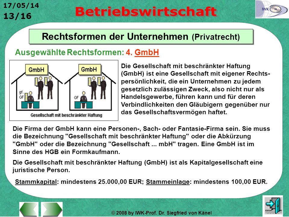 © 2008 by IWK-Prof. Dr. Siegfried von Känel 17/05/14 13/16 Rechtsformen der Unternehmen (Privatrecht) Die Gesellschaft mit beschränkter Haftung (GmbH)