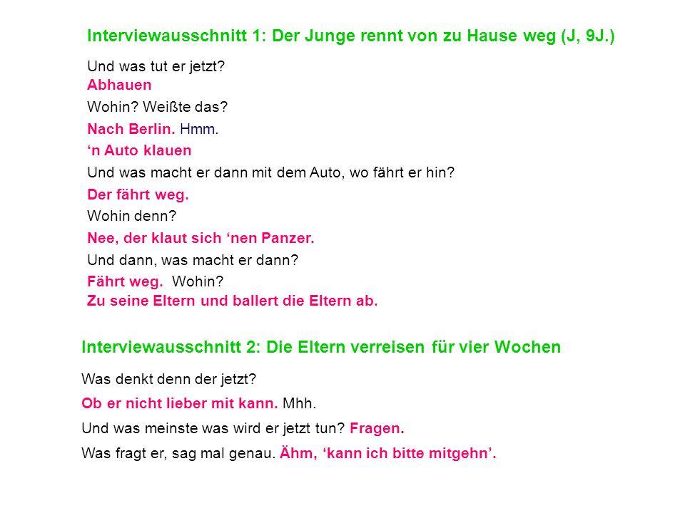 Interviewausschnitt 1: Der Junge rennt von zu Hause weg (J, 9J.) Und was tut er jetzt? Abhauen Wohin? Weißte das? Nach Berlin. Hmm. n Auto klauen Und