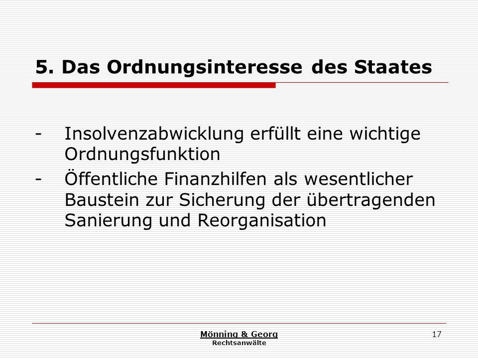 Mönning & Georg Rechtsanwälte 17 5. Das Ordnungsinteresse des Staates - Insolvenzabwicklung erfüllt eine wichtige Ordnungsfunktion - Öffentliche Finan