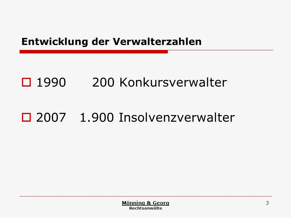 Mönning & Georg Rechtsanwälte 4 Die Qualitätsdiskussion ist Folge der zunächst befürchteten und eingetretenen Verwalterschwemme in Verbindung mit rückläufigen Verfahrenszahlen und einer Verlagerung von Zuständigkeiten in andere EU-Staaten bei unverändert ungeregelten Zugangskriterien zum Amt des Insolvenzverwalters