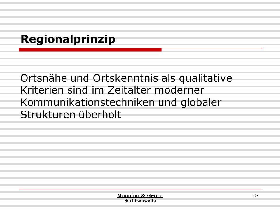 Mönning & Georg Rechtsanwälte 37 Regionalprinzip Ortsnähe und Ortskenntnis als qualitative Kriterien sind im Zeitalter moderner Kommunikationstechniken und globaler Strukturen überholt