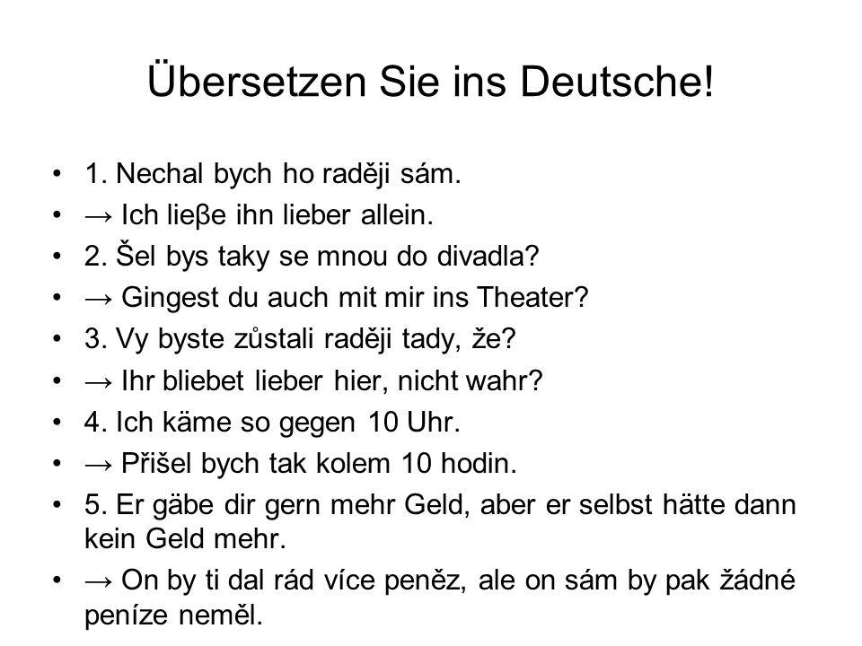 Übersetzen Sie ins Deutsche! 1. Nechal bych ho raději sám. Ich lieβe ihn lieber allein. 2. Šel bys taky se mnou do divadla? Gingest du auch mit mir in