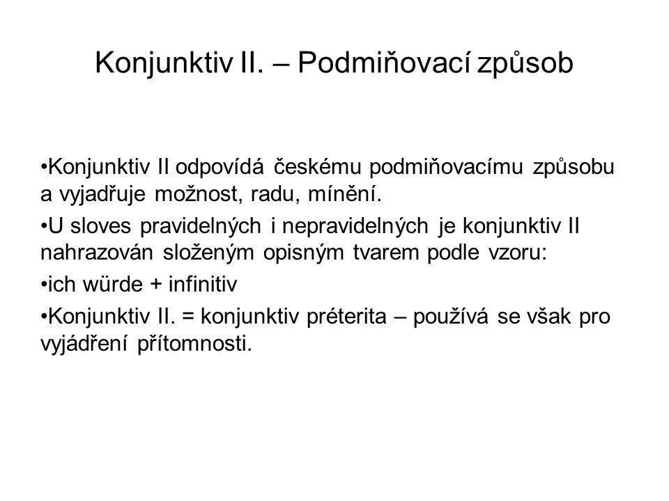 Konjunktiv II. – Podmiňovací způsob Konjunktiv II odpovídá českému podmiňovacímu způsobu a vyjadřuje možnost, radu, mínění. U sloves pravidelných i ne