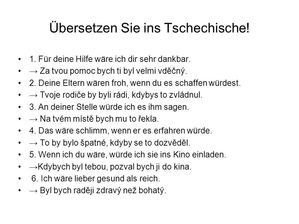 Übersetzen Sie ins Tschechische! 1. Für deine Hilfe wäre ich dir sehr dankbar. Za tvou pomoc bych ti byl velmi vděčný. 2. Deine Eltern wären froh, wen