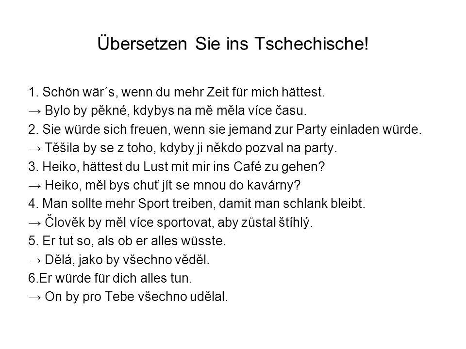Übersetzen Sie ins Tschechische! 1. Schön wär´s, wenn du mehr Zeit für mich hättest. Bylo by pěkné, kdybys na mě měla více času. 2. Sie würde sich fre