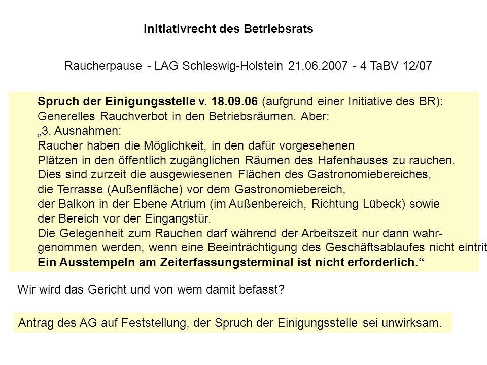 Initiativrecht des Betriebsrats Raucherpause - LAG Schleswig-Holstein 21.06.2007 - 4 TaBV 12/07 Spruch der Einigungsstelle v. 18.09.06 (aufgrund einer