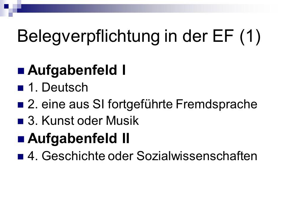 Belegverpflichtung in der EF (1) Aufgabenfeld I 1. Deutsch 2. eine aus SI fortgeführte Fremdsprache 3. Kunst oder Musik Aufgabenfeld II 4. Geschichte