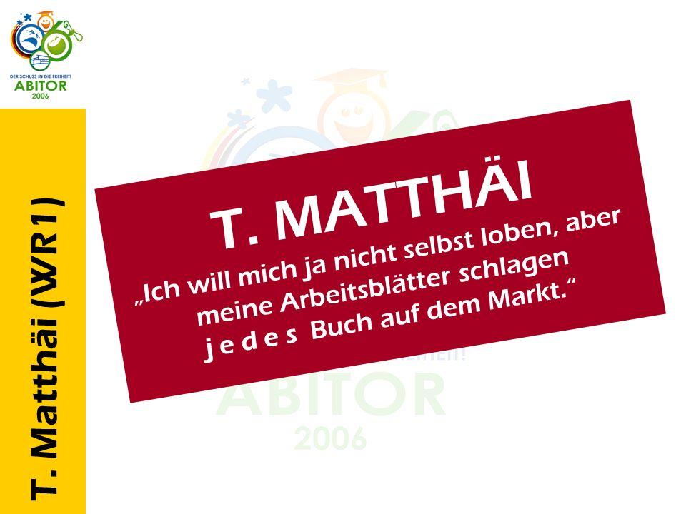 T. Matthäi (WR1) T. M A T T H Ä I I c h w i l l m i c h j a n i c h t s e l b s t l o b e n, a b e r m e i n e A r b e i t s b l ä t t e r s c h l a g