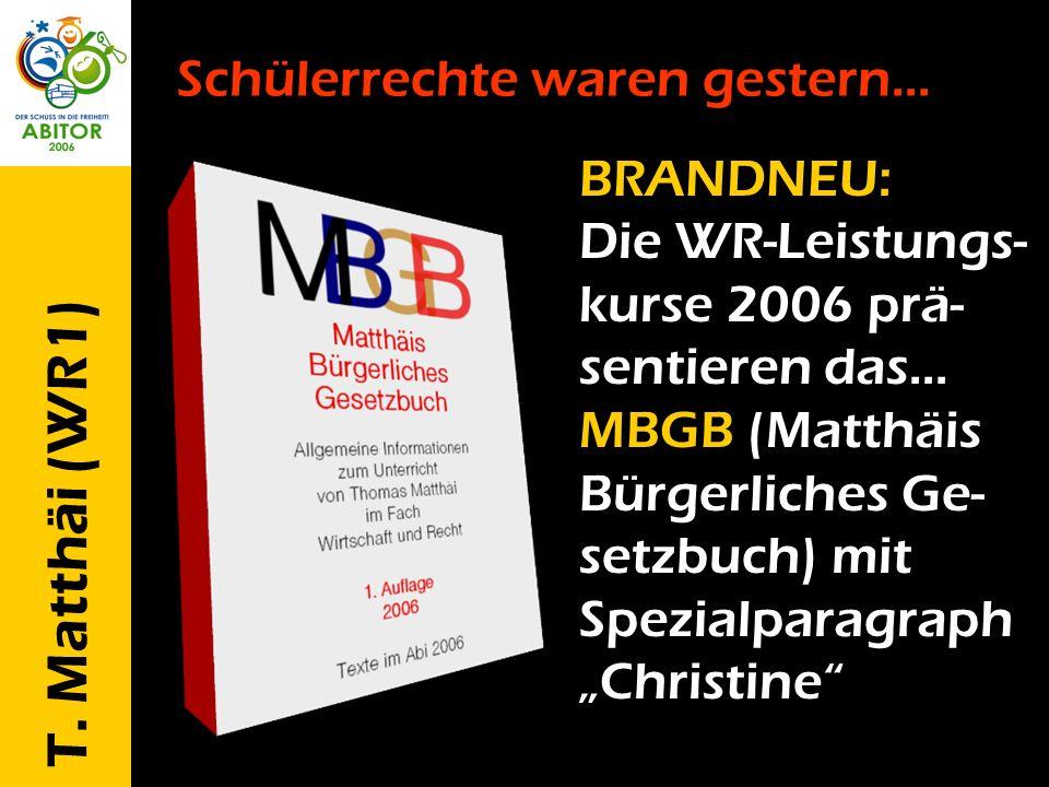 T. Matthäi (WR1) Schülerrechte waren gestern... BRANDNEU: Die WR-Leistungs- kurse 2006 prä- sentieren das... MBGB (Matthäis Bürgerliches Ge- setzbuch)