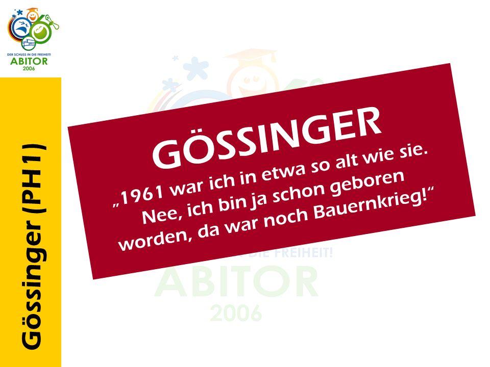 Gössinger (PH1) G Ö S S I N G E R 1 9 6 1 w a r i c h i n e t w a s o a l t w i e s i e. N e e, i c h b i n j a s c h o n g e b o r e n w o r d e n, d