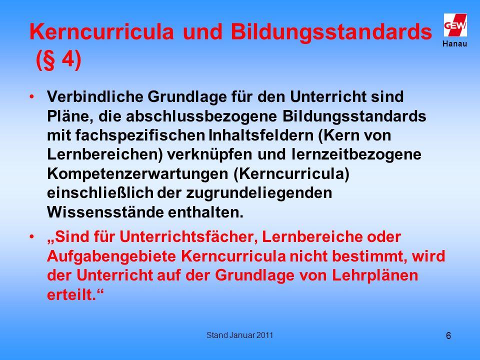Hanau Stand Januar 2011 7 Kerncurricula § 4 § 4 (4) Schulen entwickeln mit weiteren inhaltlichen Konkretisierungen aus den Kerncurricula einschließlich der zugrundeliegenden Wissensstände ein Schulcurriculum, in dem der Aufbau überfachlicher Kompetenzen beschrieben wird und profilbezogene Ergänzungen aufgenommen werden.