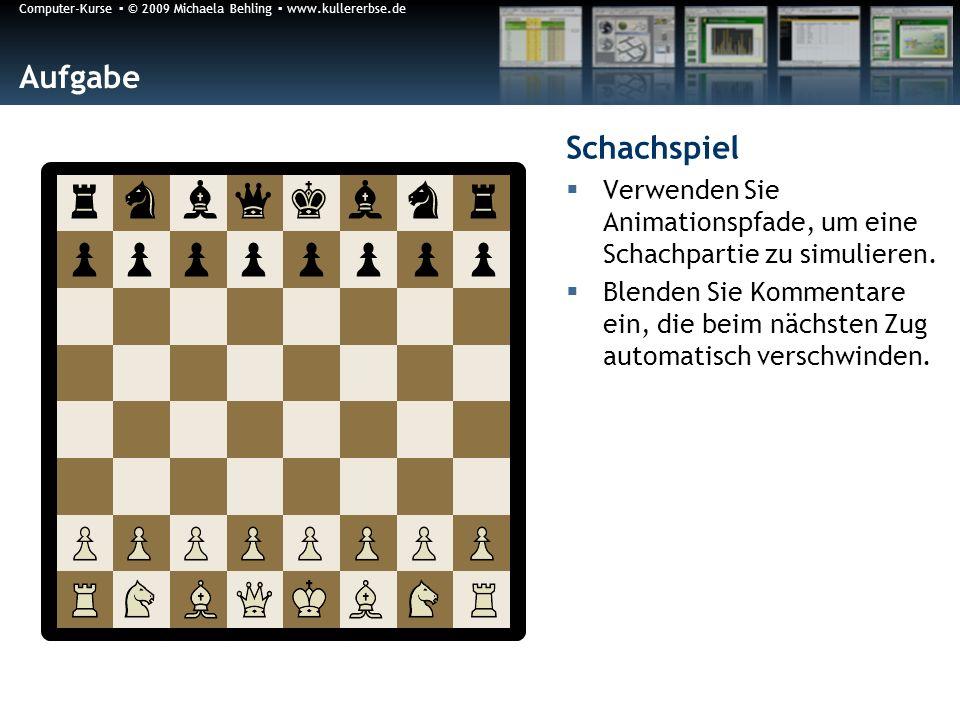 Computer-Kurse © 2009 Michaela Behling www.kullererbse.de Aufgabe Schachspiel Verwenden Sie Animationspfade, um eine Schachpartie zu simulieren. Blend