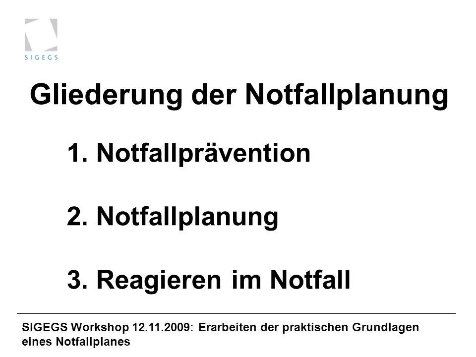 SIGEGS Workshop 12.11.2009: Erarbeiten der praktischen Grundlagen eines Notfallplanes 1. Notfallprävention 2. Notfallplanung 3. Reagieren im Notfall G