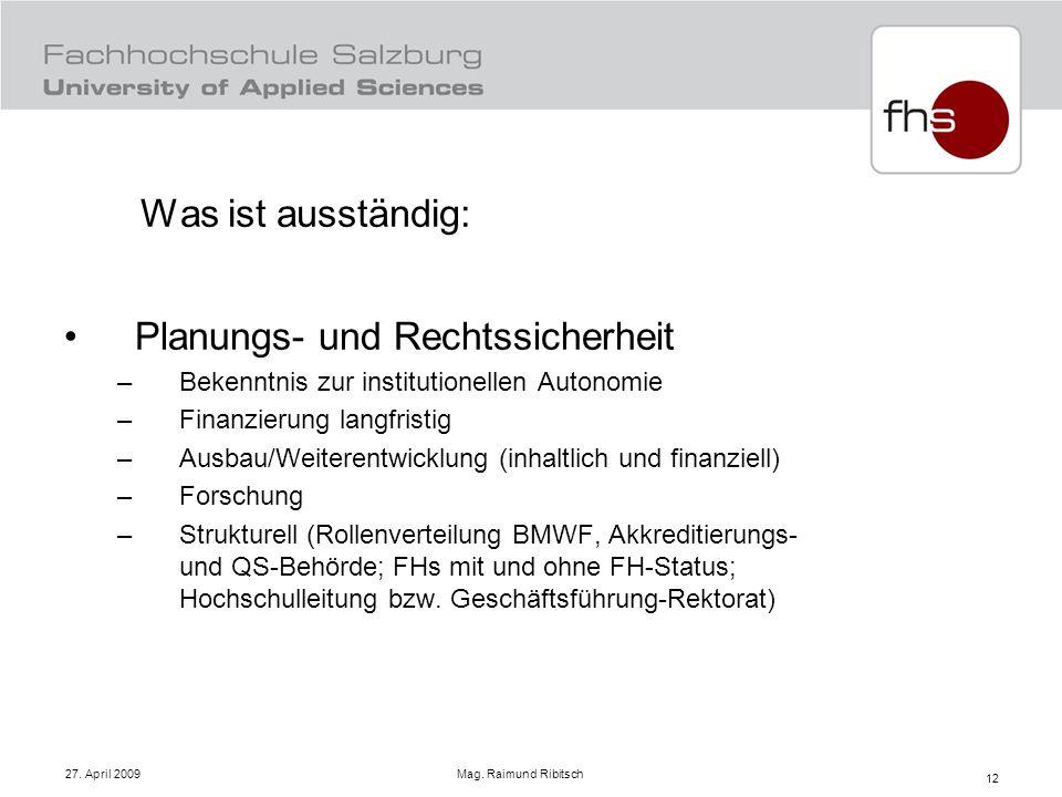 27. April 2009 Mag. Raimund Ribitsch 12 Was ist ausständig: Planungs- und Rechtssicherheit –Bekenntnis zur institutionellen Autonomie –Finanzierung la