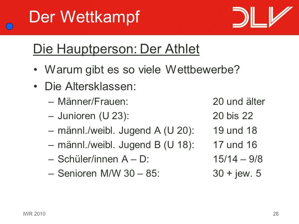 28IWR 2010 Die Hauptperson: Der Athlet Warum gibt es so viele Wettbewerbe? Die Altersklassen: –Männer/Frauen:20 und älter –Junioren (U 23):20 bis 22 –
