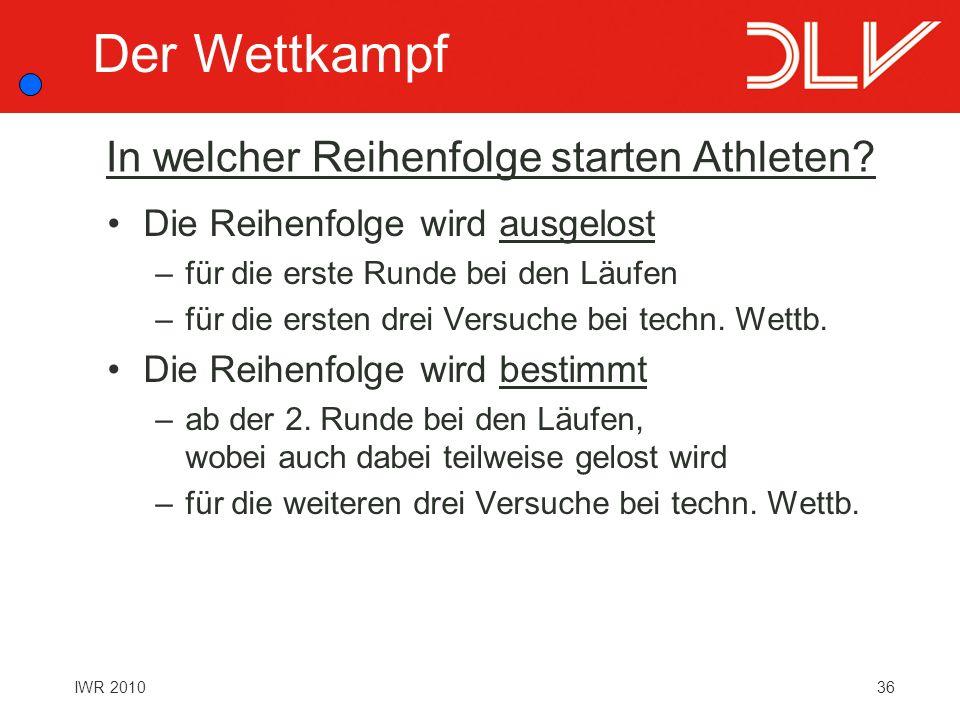 36IWR 2010 In welcher Reihenfolge starten Athleten? Die Reihenfolge wird ausgelost –für die erste Runde bei den Läufen –für die ersten drei Versuche b