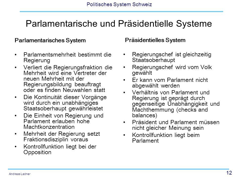 12 Politisches System Schweiz Andreas Ladner Parlamentarische und Präsidentielle Systeme Parlamentarisches System Parlamentsmehrheit bestimmt die Regi