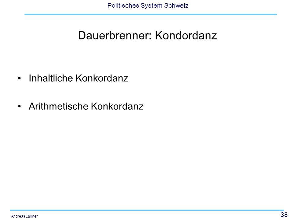 38 Politisches System Schweiz Andreas Ladner Dauerbrenner: Kondordanz Inhaltliche Konkordanz Arithmetische Konkordanz