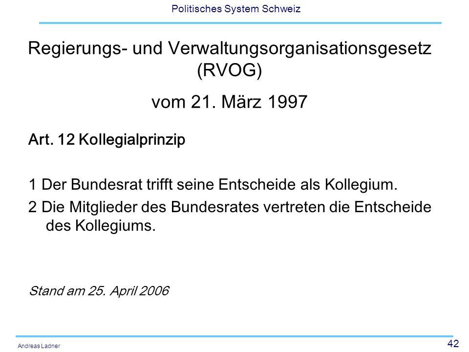 42 Politisches System Schweiz Andreas Ladner Regierungs- und Verwaltungsorganisationsgesetz (RVOG) vom 21. März 1997 Art. 12 Kollegialprinzip 1 Der Bu