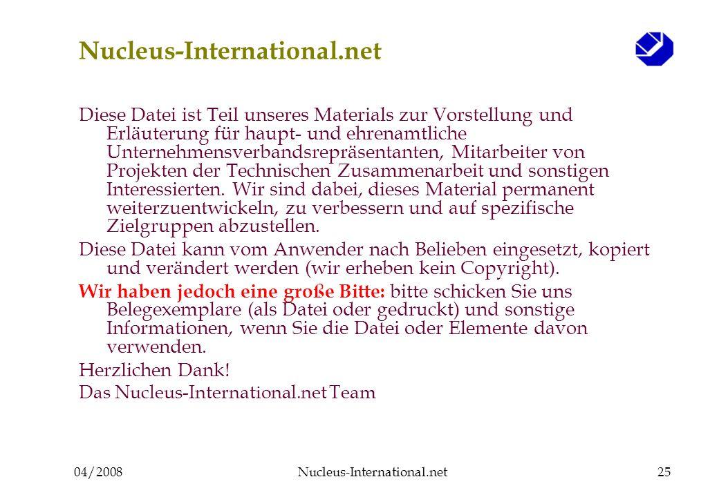 04/2008Nucleus-International.net25 Nucleus-International.net Diese Datei ist Teil unseres Materials zur Vorstellung und Erläuterung für haupt- und ehrenamtliche Unternehmensverbandsrepräsentanten, Mitarbeiter von Projekten der Technischen Zusammenarbeit und sonstigen Interessierten.
