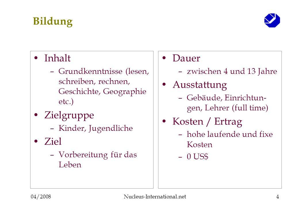 04/2008Nucleus-International.net4 Bildung Inhalt –Grundkenntnisse (lesen, schreiben, rechnen, Geschichte, Geographie etc.) Zielgruppe –Kinder, Jugendl