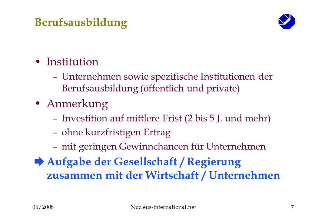 04/2008Nucleus-International.net7 Berufsausbildung Institution –Unternehmen sowie spezifische Institutionen der Berufsausbildung (öffentlich und private) Anmerkung –Investition auf mittlere Frist (2 bis 5 J.