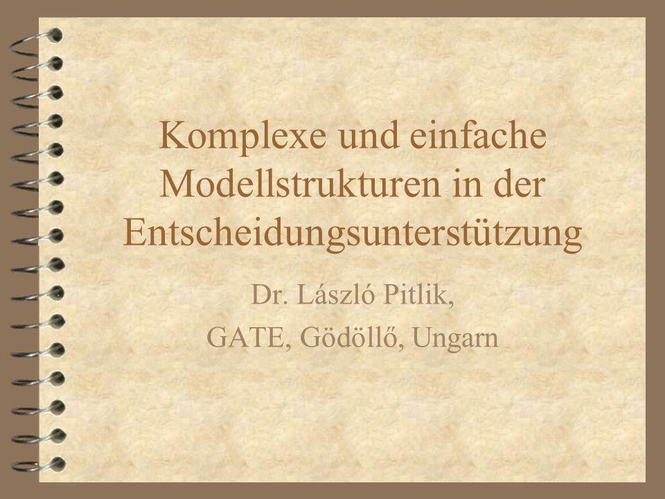 Komplexe und einfache Modellstrukturen in der Entscheidungsunterstützung Dr. László Pitlik, GATE, Gödöllő, Ungarn