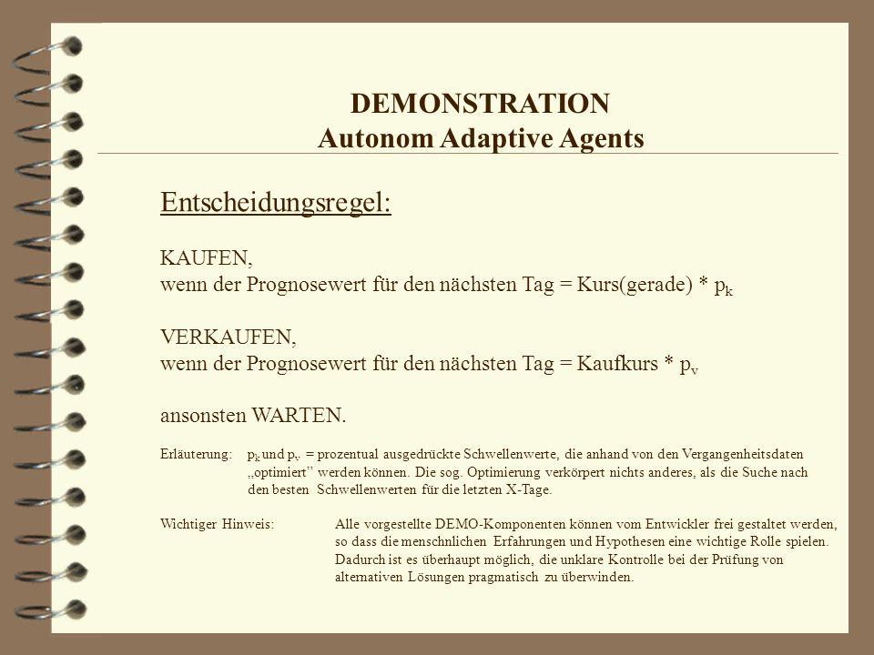 DEMONSTRATION Autonom Adaptive Agents Entscheidungsregel: KAUFEN, wenn der Prognosewert für den nächsten Tag = Kurs(gerade) * p k VERKAUFEN, wenn der