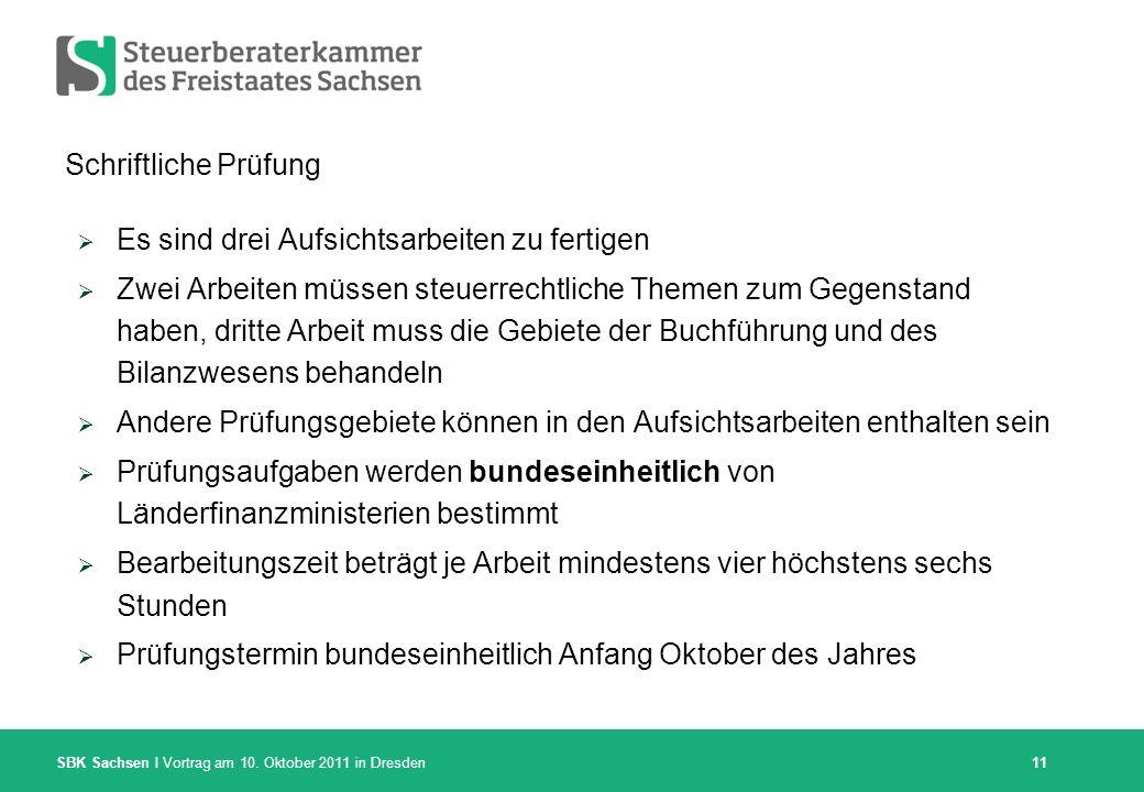 SBK Sachsen I Vortrag am 10. Oktober 2011 in Dresden Schriftliche Prüfung Es sind drei Aufsichtsarbeiten zu fertigen Zwei Arbeiten müssen steuerrechtl