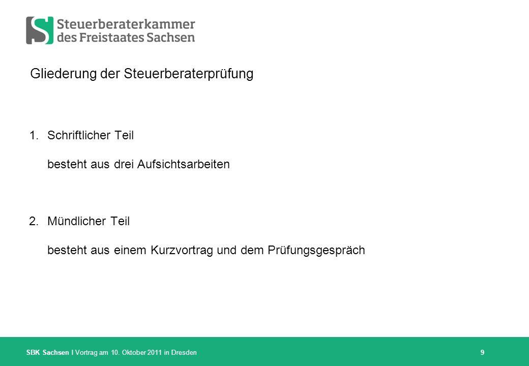 SBK Sachsen I Vortrag am 10. Oktober 2011 in Dresden 9 Gliederung der Steuerberaterprüfung 1.Schriftlicher Teil besteht aus drei Aufsichtsarbeiten 2.M