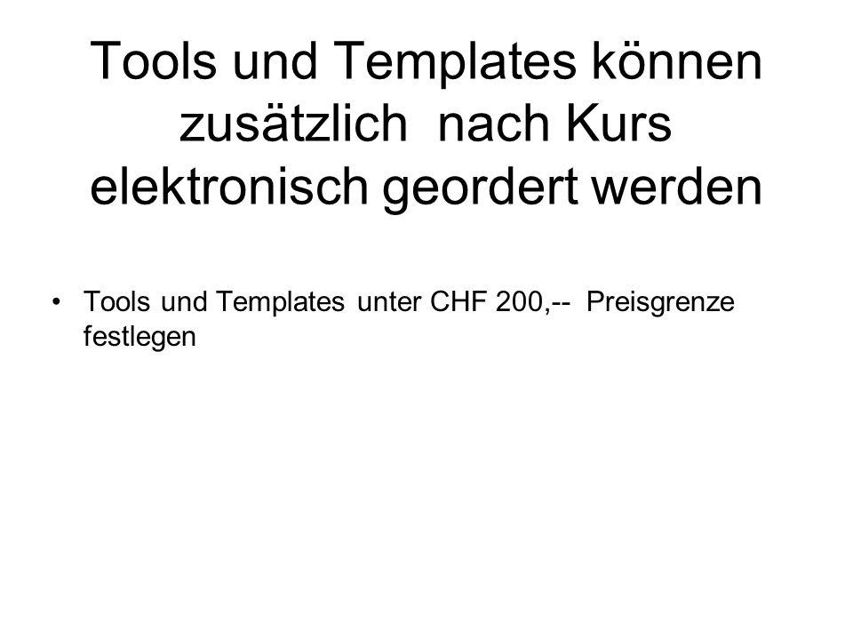 Tools und Templates können zusätzlich nach Kurs elektronisch geordert werden Tools und Templates unter CHF 200,-- Preisgrenze festlegen