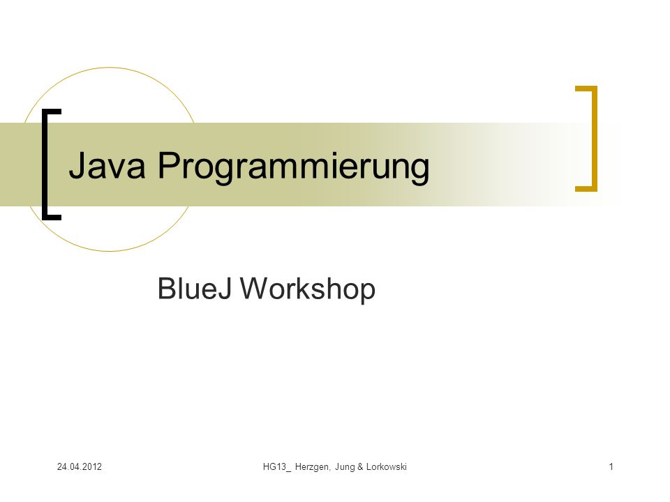 24.04.2012HG13_ Herzgen, Jung & Lorkowski1 Java Programmierung BlueJ Workshop