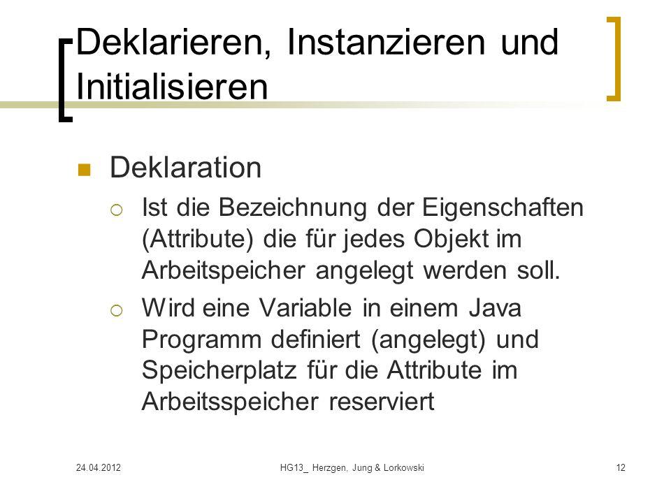 24.04.2012HG13_ Herzgen, Jung & Lorkowski12 Deklarieren, Instanzieren und Initialisieren Deklaration Ist die Bezeichnung der Eigenschaften (Attribute) die für jedes Objekt im Arbeitspeicher angelegt werden soll.