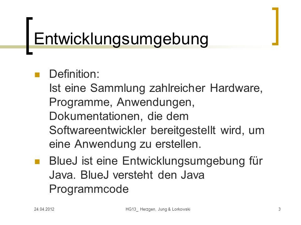 24.04.2012HG13_ Herzgen, Jung & Lorkowski3 Entwicklungsumgebung Definition: Ist eine Sammlung zahlreicher Hardware, Programme, Anwendungen, Dokumentationen, die dem Softwareentwickler bereitgestellt wird, um eine Anwendung zu erstellen.