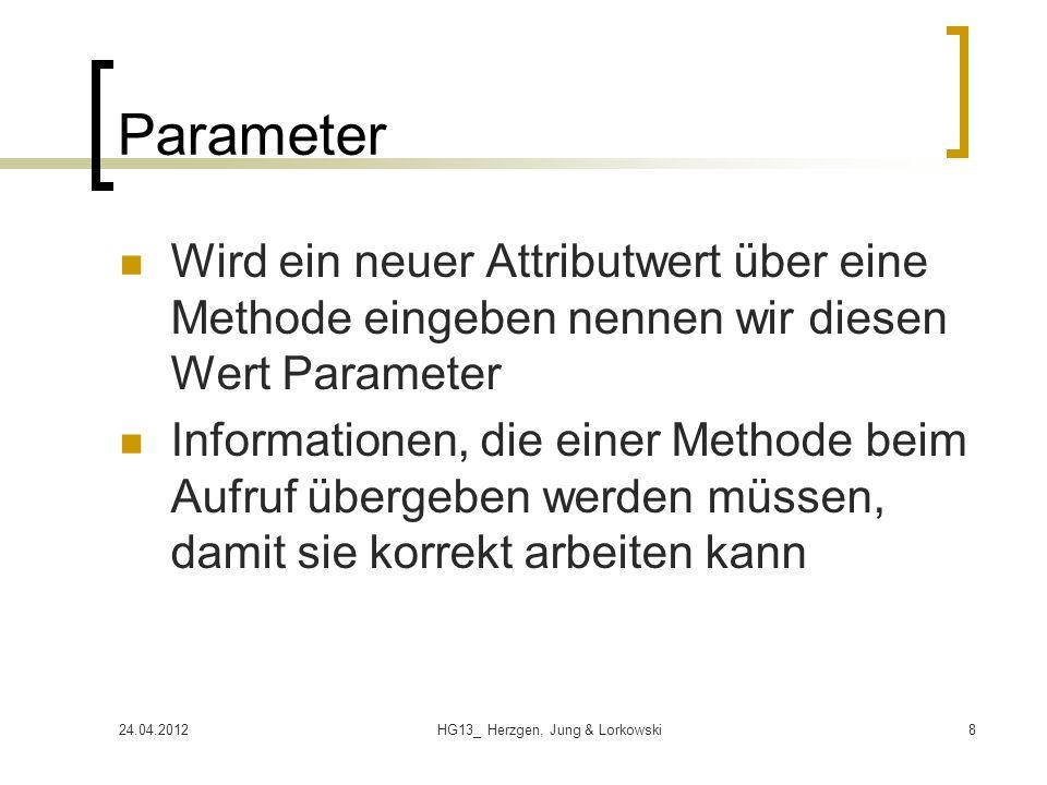 24.04.2012HG13_ Herzgen, Jung & Lorkowski8 Parameter Wird ein neuer Attributwert über eine Methode eingeben nennen wir diesen Wert Parameter Informationen, die einer Methode beim Aufruf übergeben werden müssen, damit sie korrekt arbeiten kann