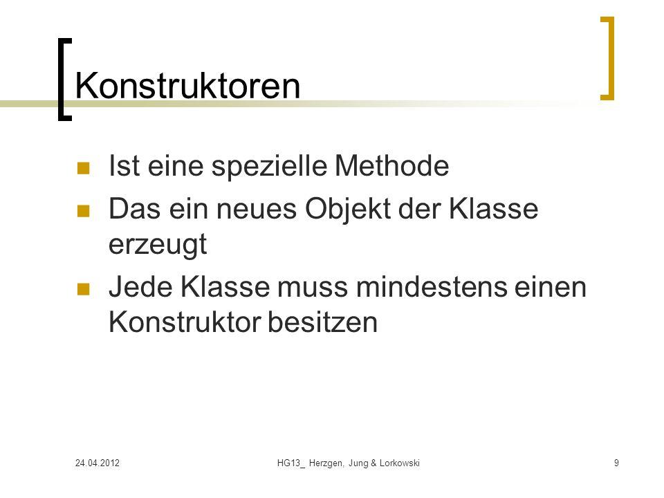 24.04.2012HG13_ Herzgen, Jung & Lorkowski9 Konstruktoren Ist eine spezielle Methode Das ein neues Objekt der Klasse erzeugt Jede Klasse muss mindestens einen Konstruktor besitzen