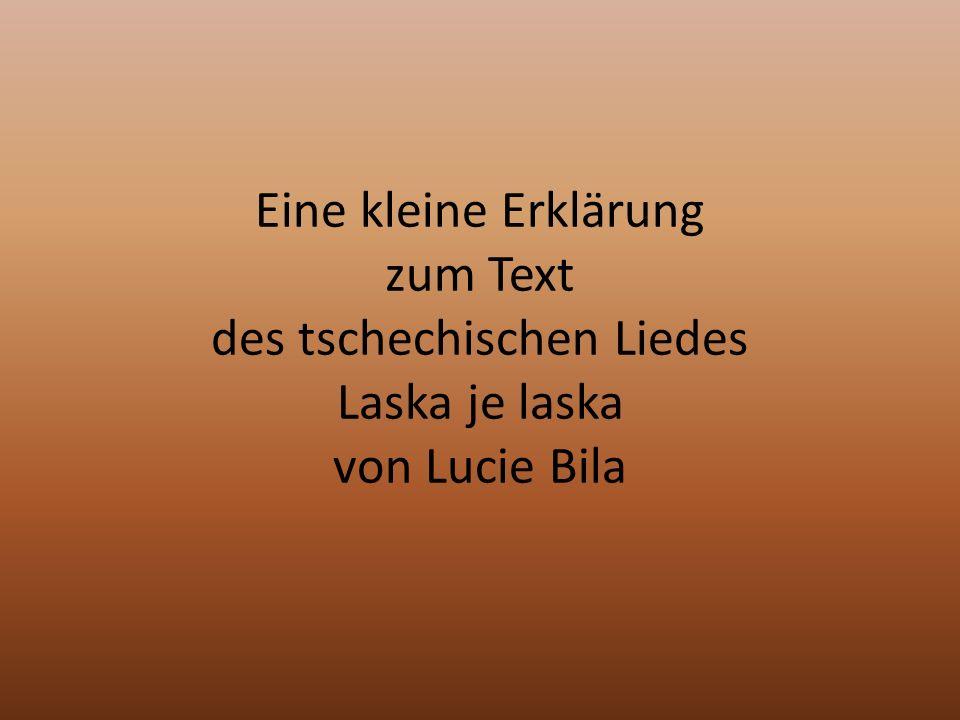 Eine kleine Erklärung zum Text des tschechischen Liedes Laska je laska von Lucie Bila